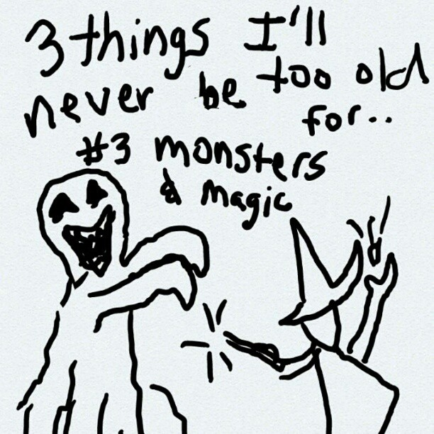 3 things i'll never be too old for: monsters and magic